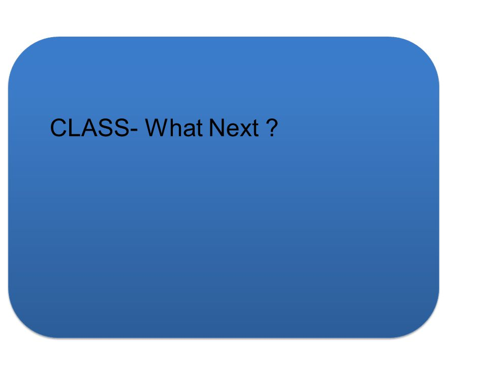 CLASS- What Next