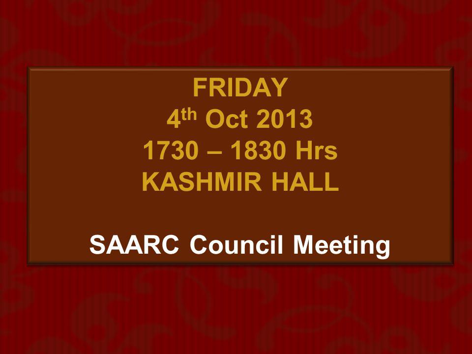 FRIDAY 4th Oct 2013 1730 – 1830 Hrs KASHMIR HALL SAARC Council Meeting