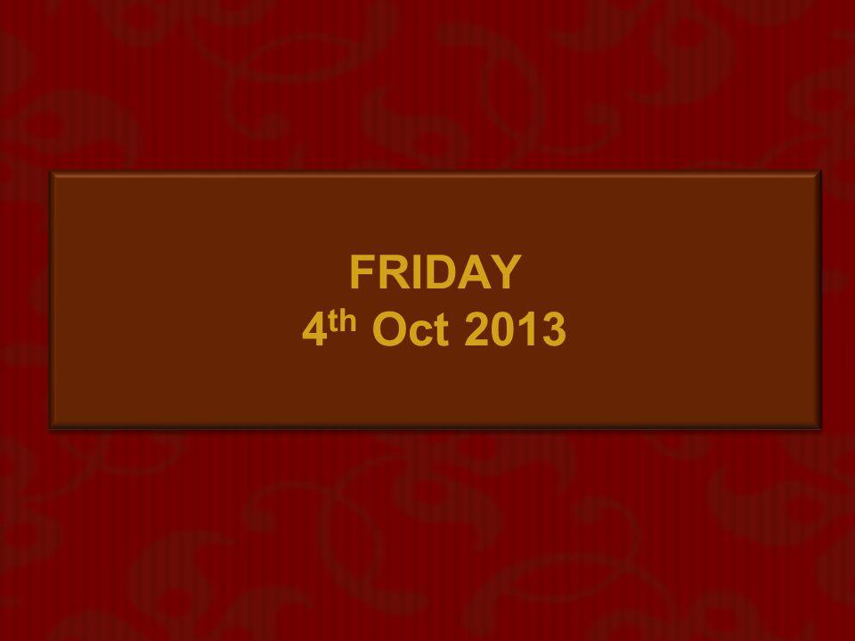 FRIDAY 4th Oct 2013