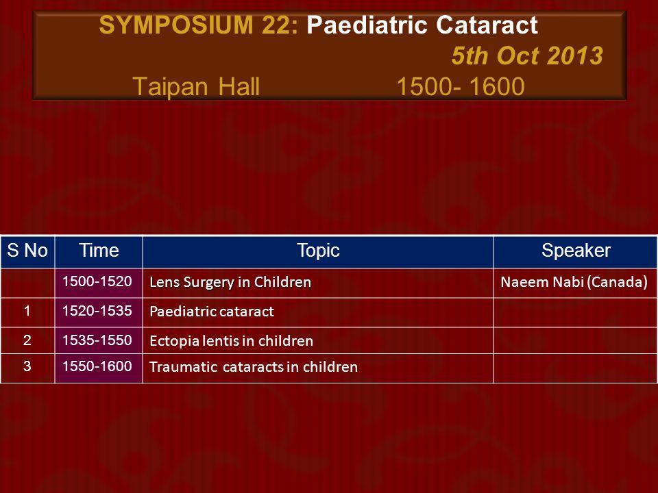 SYMPOSIUM 22: Paediatric Cataract 5th Oct 2013 Taipan Hall 1500- 1600