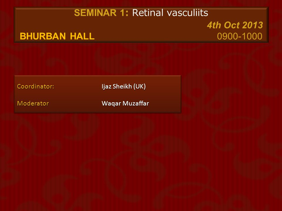 SEMINAR 1: Retinal vasculiits 4th Oct 2013 Bhurban Hall 0900-1000