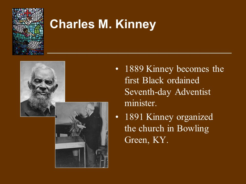 Charles M. Kinney 1889 Kinney becomes the first Black ordained Seventh-day Adventist minister.