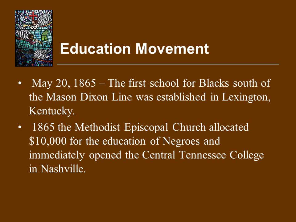 Education Movement May 20, 1865 – The first school for Blacks south of the Mason Dixon Line was established in Lexington, Kentucky.