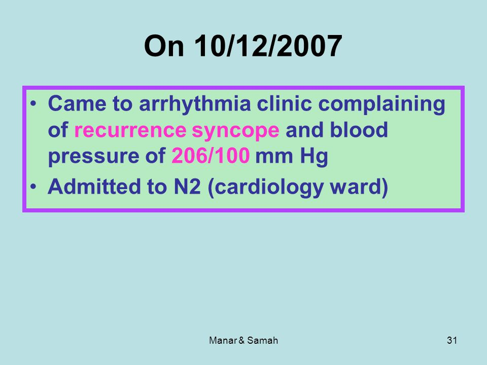 On 10/12/2007 Came to arrhythmia clinic complaining of recurrence syncope and blood pressure of 206/100 mm Hg.