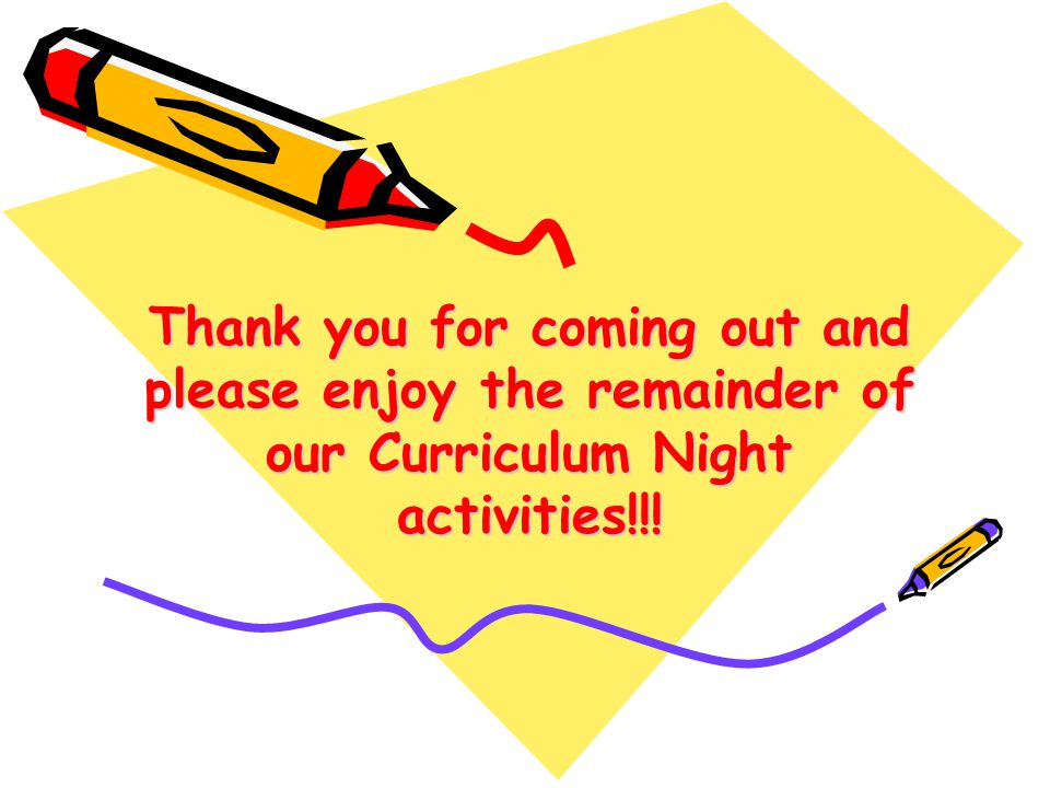 Thank you for coming out and please enjoy the remainder of our Curriculum Night activities!!!