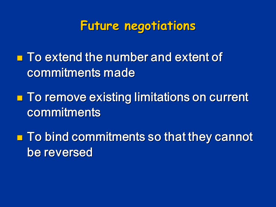 Future negotiations To extend the number and extent of commitments made. To remove existing limitations on current commitments.