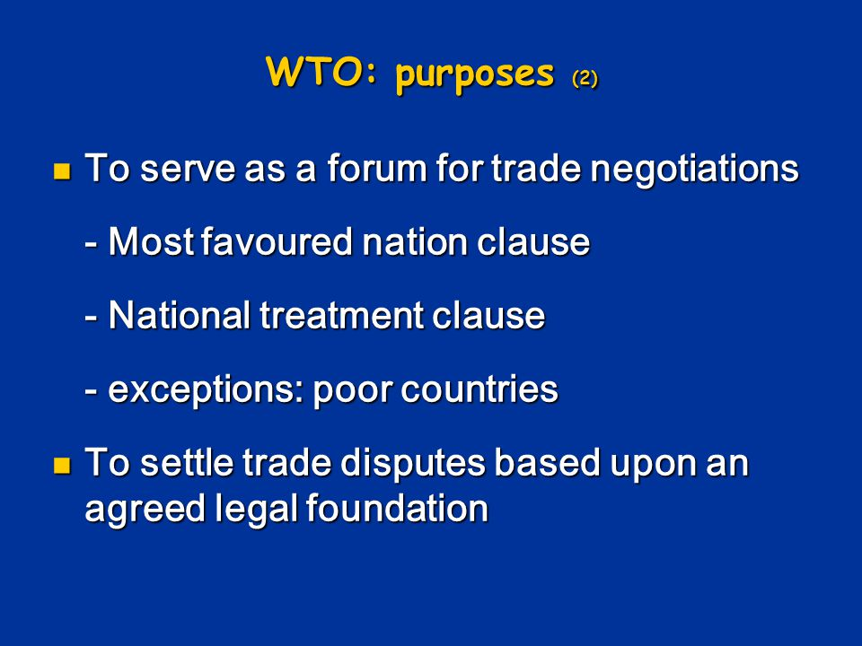 WTO: purposes (2) To serve as a forum for trade negotiations. - Most favoured nation clause. - National treatment clause.