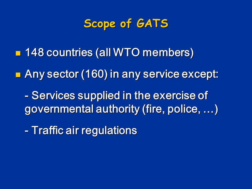 Scope of GATS 148 countries (all WTO members) Any sector (160) in any service except: