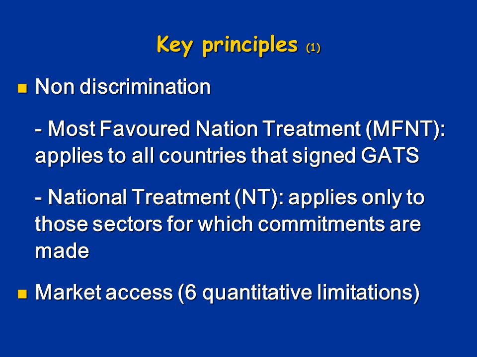 Key principles (1) Non discrimination. - Most Favoured Nation Treatment (MFNT): applies to all countries that signed GATS.