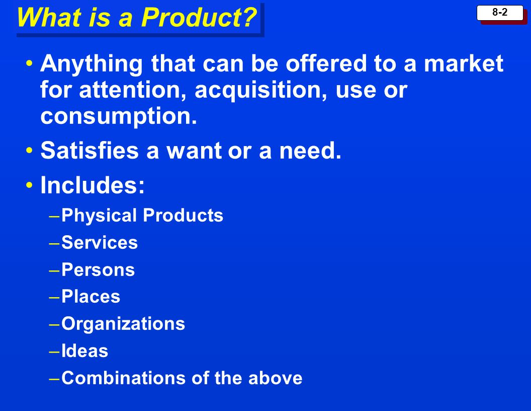 What is a Product Anything that can be offered to a market for attention, acquisition, use or consumption.