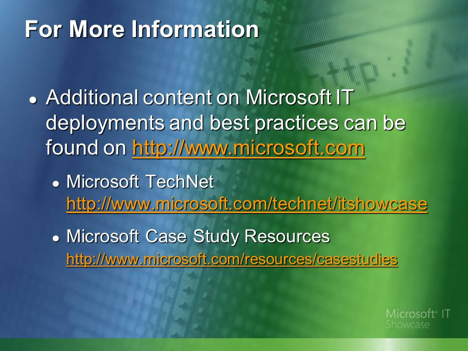 For More Information Additional content on Microsoft IT deployments and best practices can be found on http://www.microsoft.com.