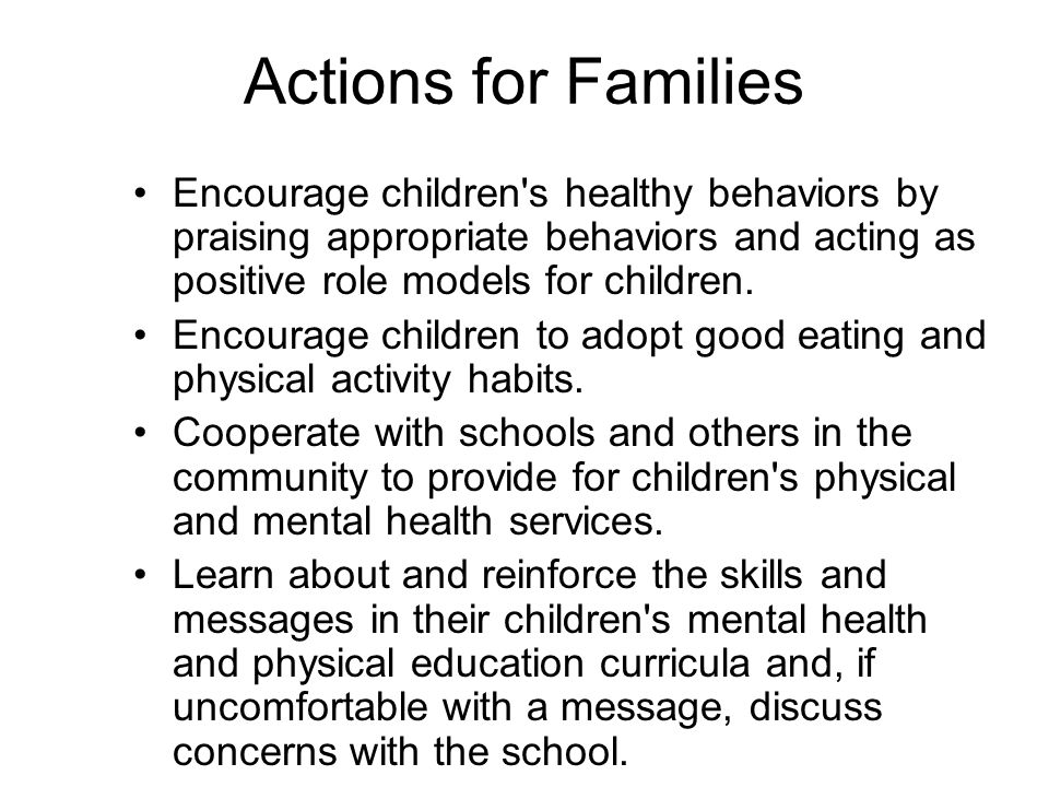 Actions for Families Encourage children s healthy behaviors by praising appropriate behaviors and acting as positive role models for children.