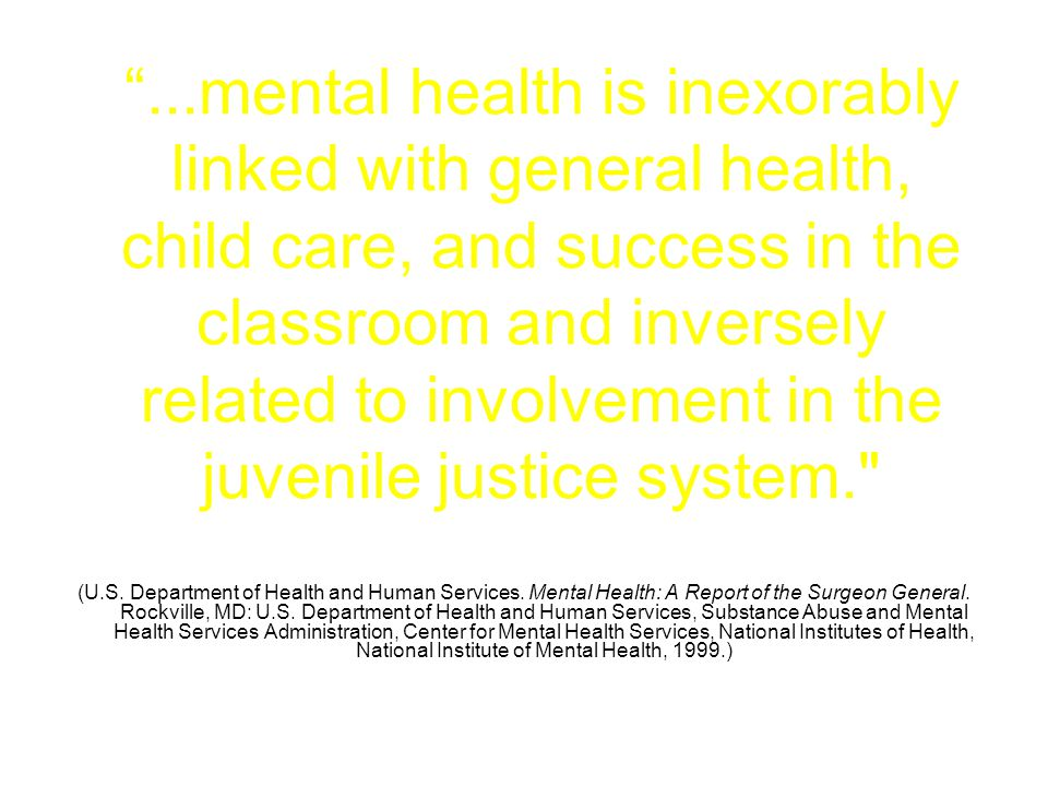 ...mental health is inexorably linked with general health, child care, and success in the classroom and inversely related to involvement in the juvenile justice system.