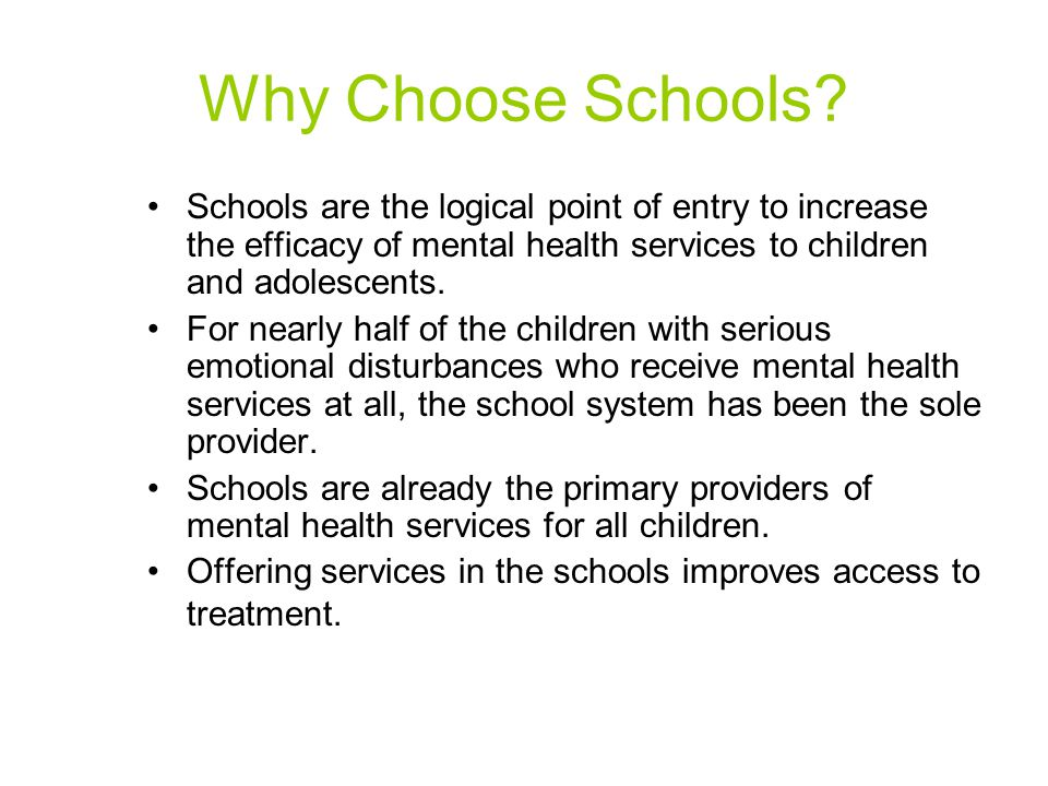 Why Choose Schools Schools are the logical point of entry to increase the efficacy of mental health services to children and adolescents.