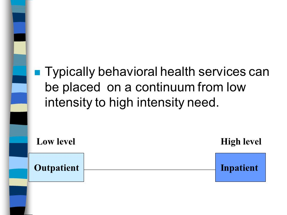 4/1/2017 Typically behavioral health services can be placed on a continuum from low intensity to high intensity need.