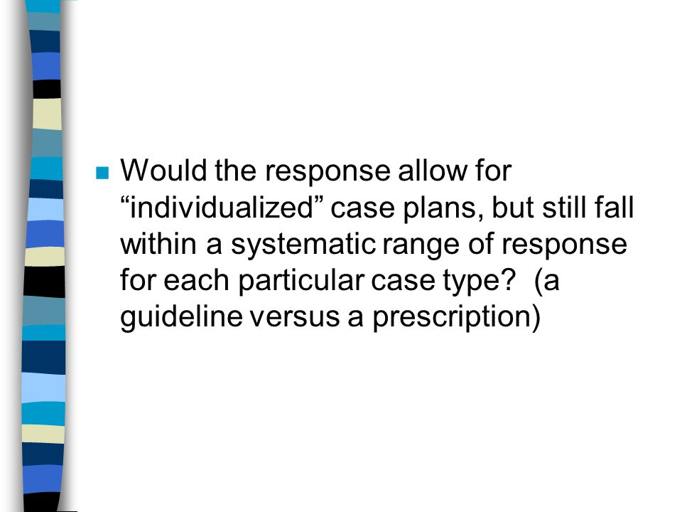 Would the response allow for individualized case plans, but still fall within a systematic range of response for each particular case type.