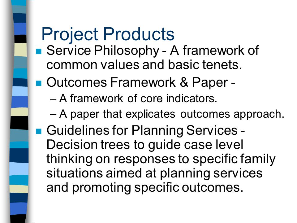 4/1/2017 Project Products. Service Philosophy - A framework of common values and basic tenets. Outcomes Framework & Paper -