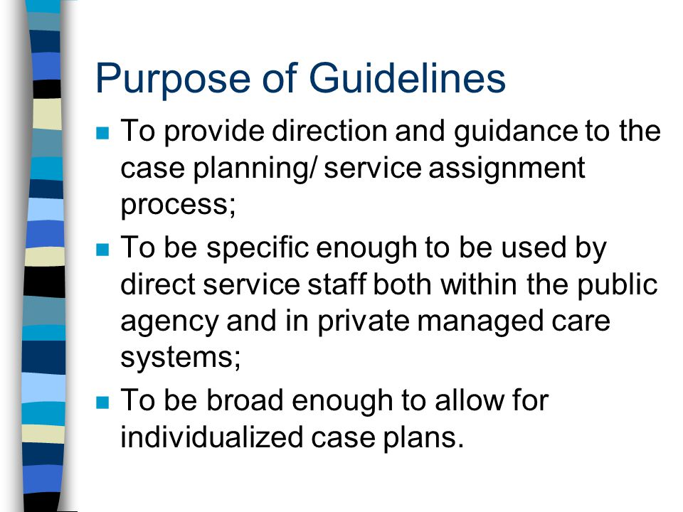 Purpose of Guidelines To provide direction and guidance to the case planning/ service assignment process;