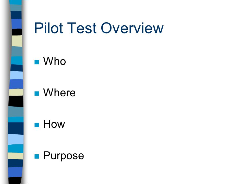 Pilot Test Overview Who Where How Purpose