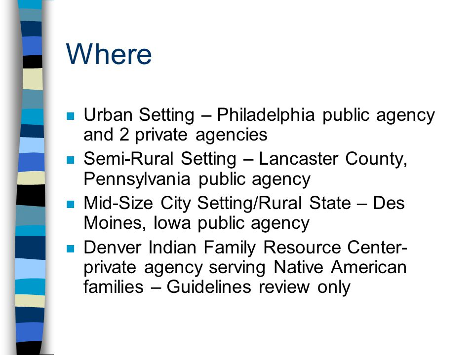 Where Urban Setting – Philadelphia public agency and 2 private agencies. Semi-Rural Setting – Lancaster County, Pennsylvania public agency.