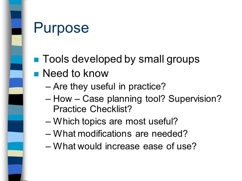 Purpose Tools developed by small groups Need to know