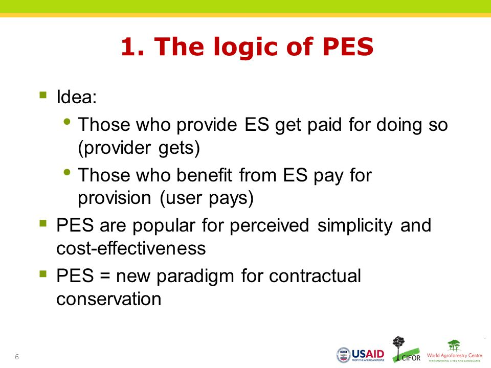 1. The logic of PES Idea: Those who provide ES get paid for doing so (provider gets) Those who benefit from ES pay for provision (user pays)
