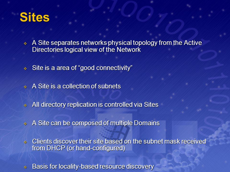 Sites A Site separates networks physical topology from the Active Directories logical view of the Network.