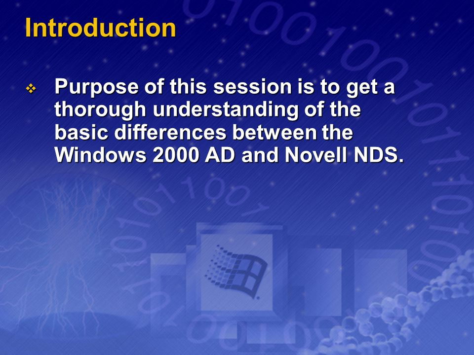 Introduction Purpose of this session is to get a thorough understanding of the basic differences between the Windows 2000 AD and Novell NDS.