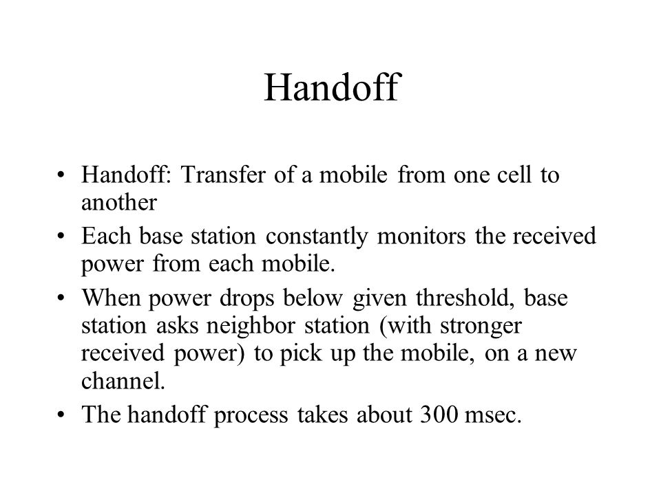 Handoff Handoff: Transfer of a mobile from one cell to another