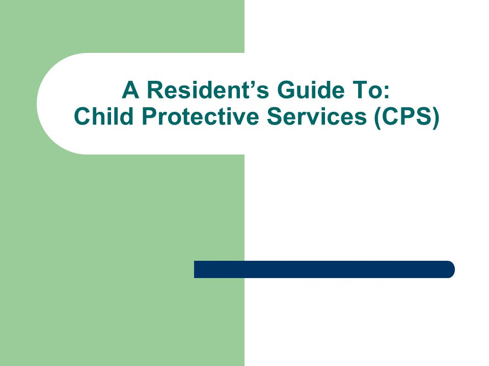 A Resident's Guide To: Child Protective Services (CPS)