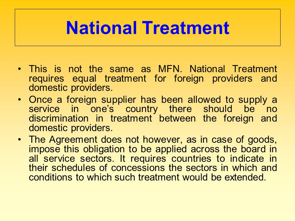 National Treatment This is not the same as MFN. National Treatment requires equal treatment for foreign providers and domestic providers.