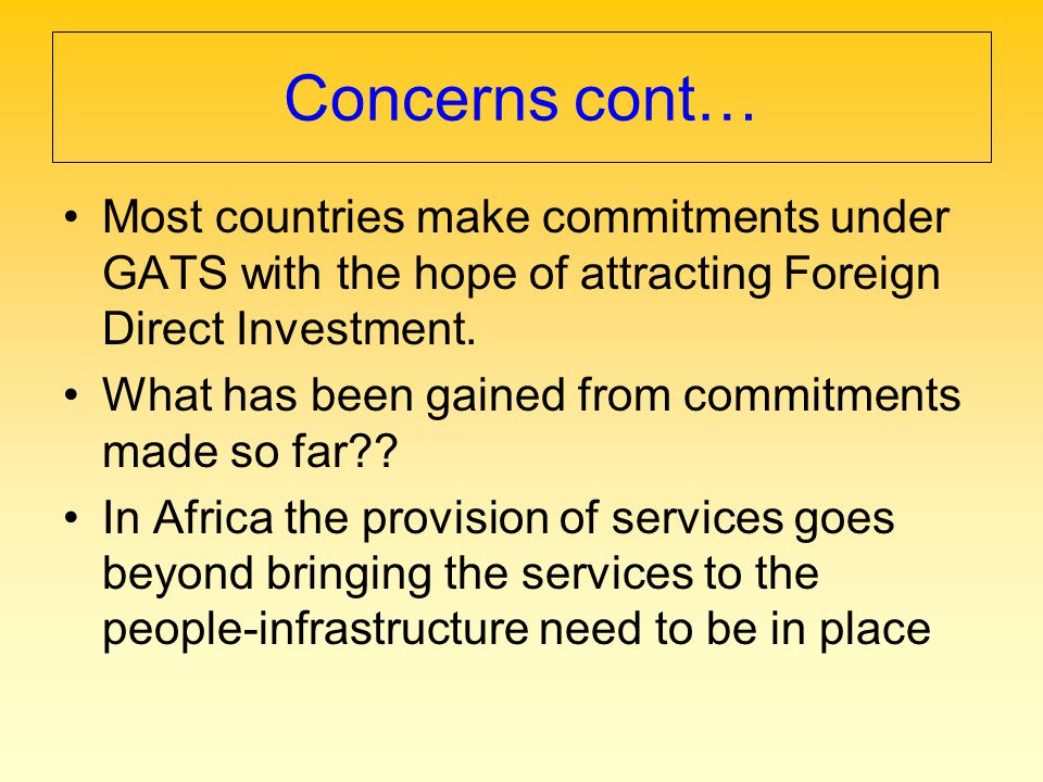 Concerns cont… Most countries make commitments under GATS with the hope of attracting Foreign Direct Investment.