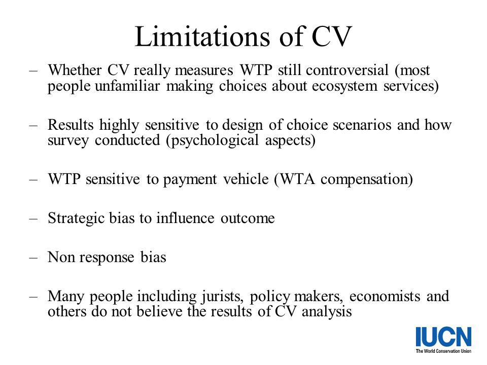 Limitations of CV Whether CV really measures WTP still controversial (most people unfamiliar making choices about ecosystem services)