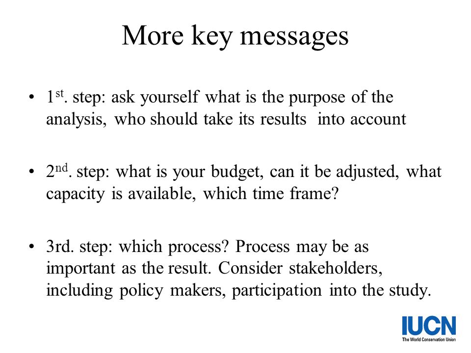 More key messages 1st. step: ask yourself what is the purpose of the analysis, who should take its results into account.