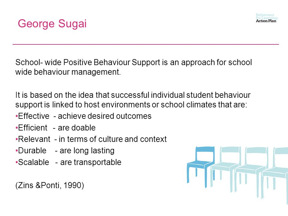 George Sugai School- wide Positive Behaviour Support is an approach for school wide behaviour management.