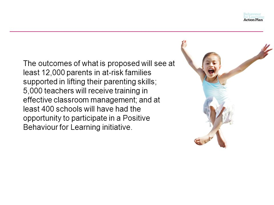 The outcomes of what is proposed will see at least 12,000 parents in at-risk families supported in lifting their parenting skills; 5,000 teachers will receive training in effective classroom management; and at least 400 schools will have had the opportunity to participate in a Positive Behaviour for Learning initiative.