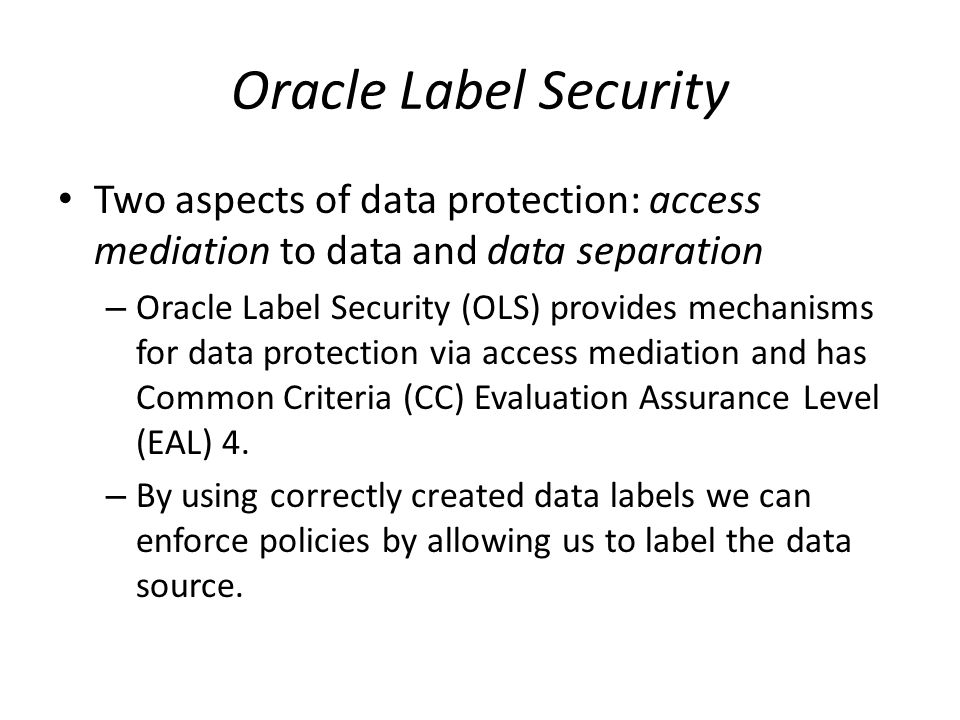 Oracle Label Security Two aspects of data protection: access mediation to data and data separation.