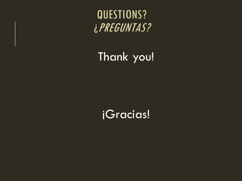 Questions ¿Preguntas Thank you! ¡Gracias!