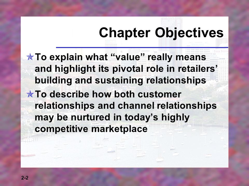 Chapter Objectives To explain what value really means and highlight its pivotal role in retailers' building and sustaining relationships.
