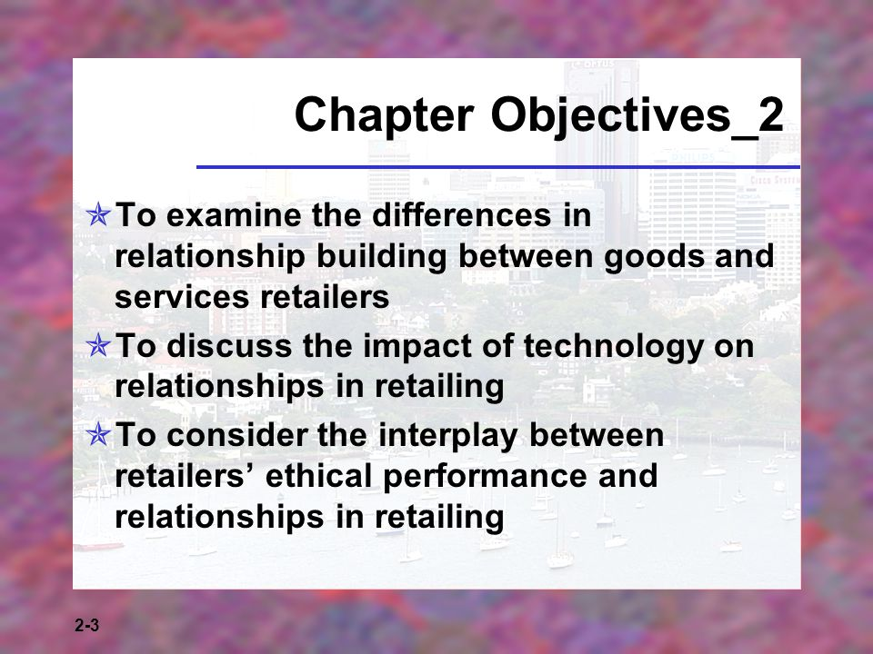 Chapter Objectives_2 To examine the differences in relationship building between goods and services retailers.