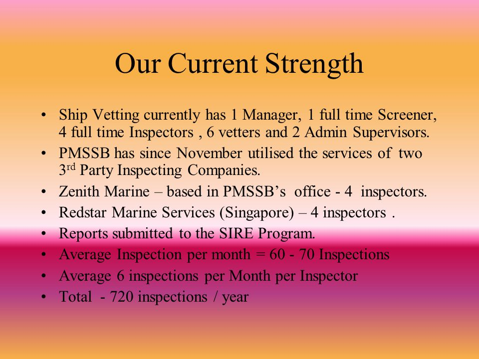 Our Current Strength Ship Vetting currently has 1 Manager, 1 full time Screener, 4 full time Inspectors , 6 vetters and 2 Admin Supervisors.