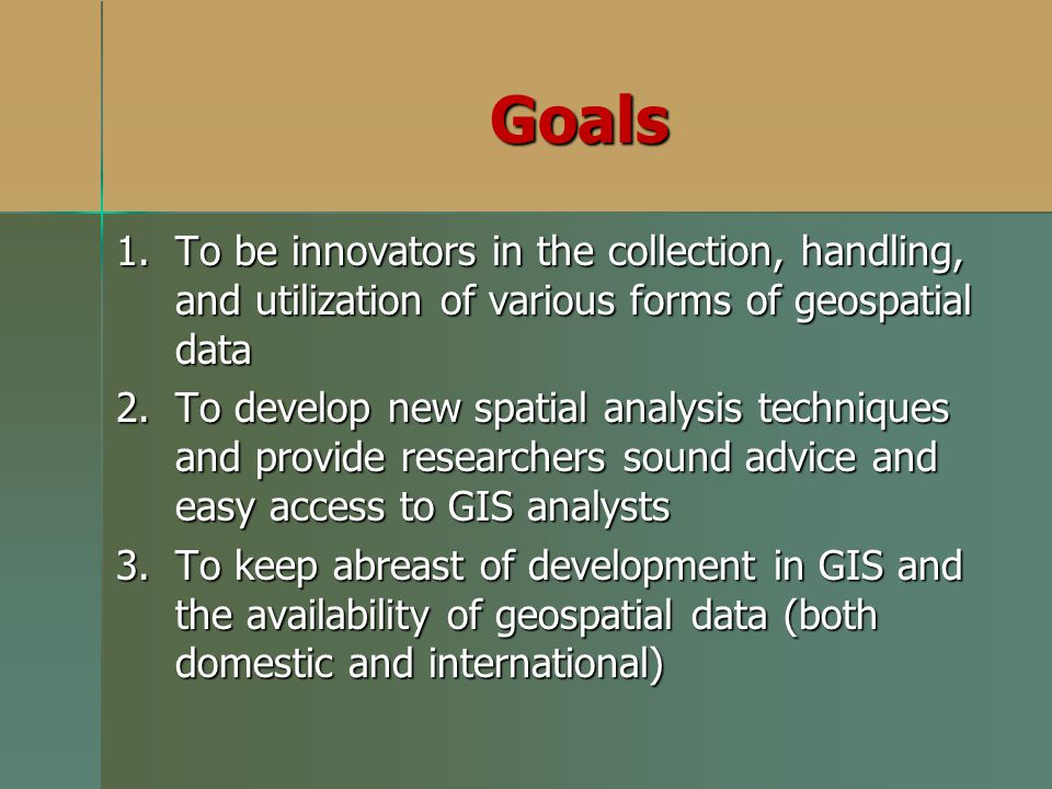 Goals To be innovators in the collection, handling, and utilization of various forms of geospatial data.