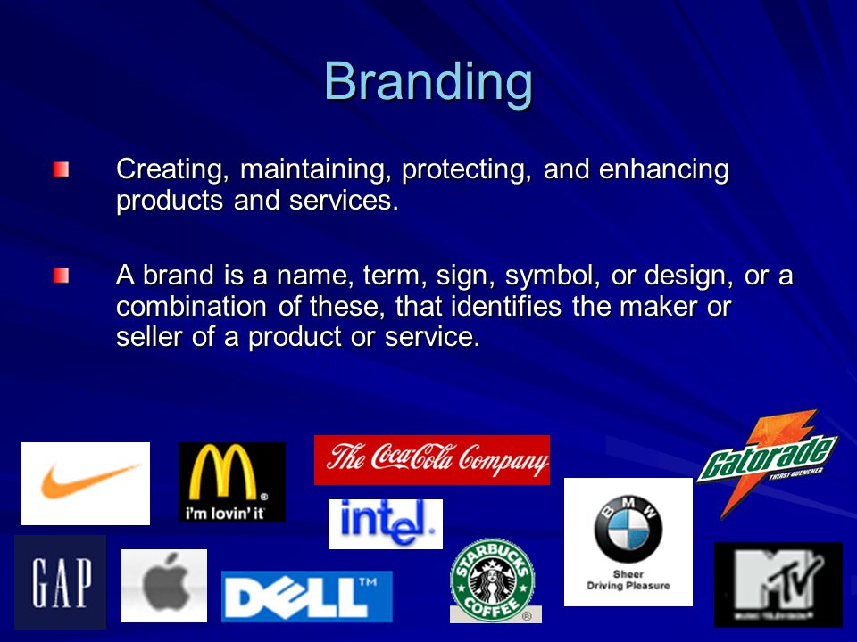 Branding Creating, maintaining, protecting, and enhancing products and services.