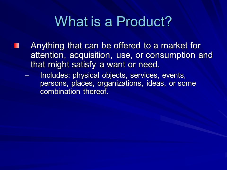 What is a Product Anything that can be offered to a market for attention, acquisition, use, or consumption and that might satisfy a want or need.