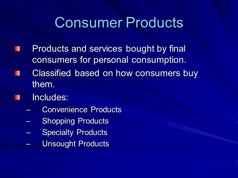 Consumer Products Products and services bought by final consumers for personal consumption. Classified based on how consumers buy them.