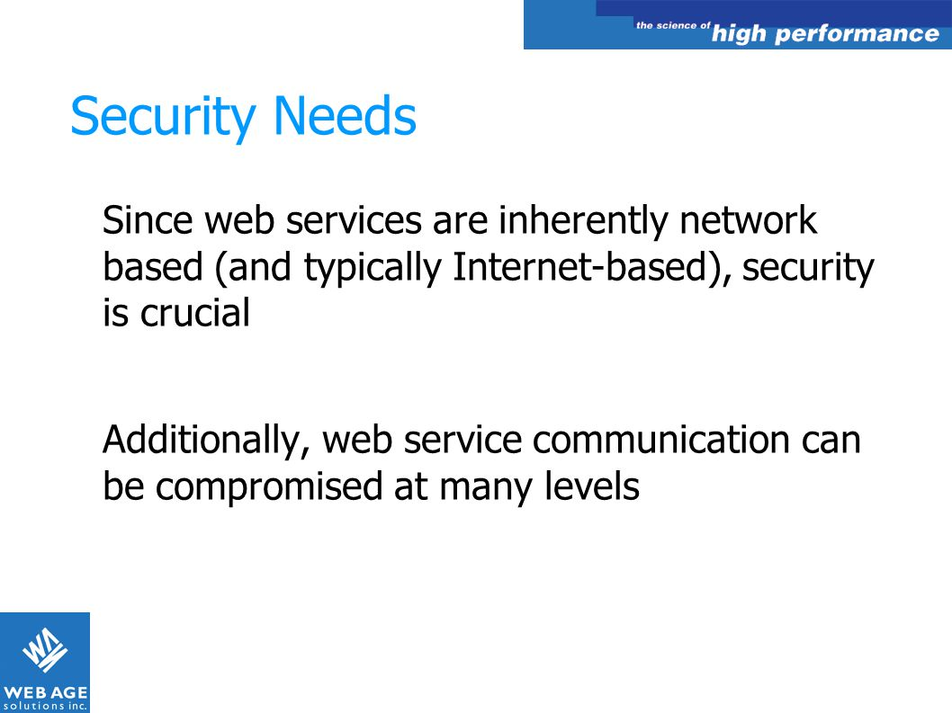 Security Needs Since web services are inherently network based (and typically Internet-based), security is crucial.