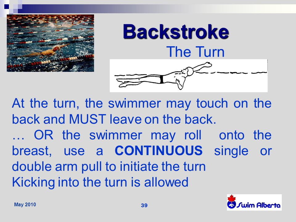 Backstroke The Turn. At the turn, the swimmer may touch on the back and MUST leave on the back.