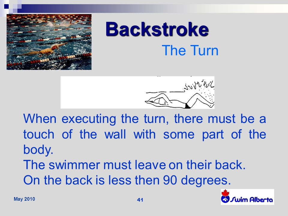 Backstroke The Turn. When executing the turn, there must be a touch of the wall with some part of the body.