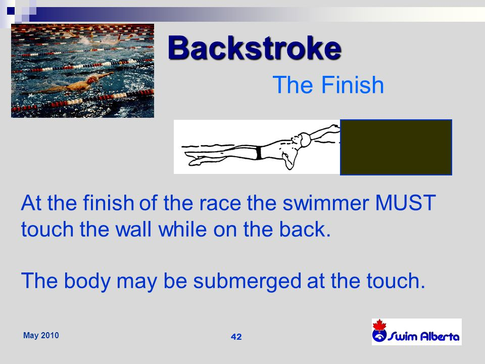Backstroke The Finish. At the finish of the race the swimmer MUST touch the wall while on the back.