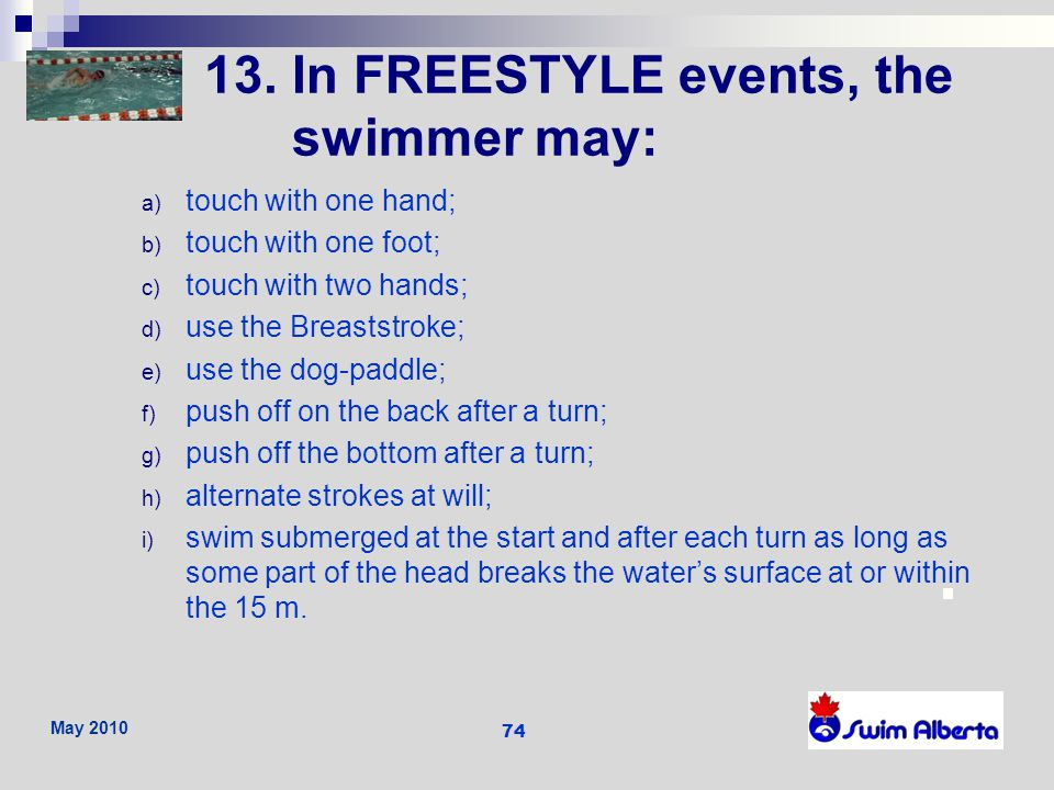 13. In FREESTYLE events, the swimmer may: